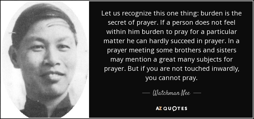 Let us recognize this one thing: burden is the secret of prayer. If a person does not feel within him burden to pray for a particular matter he can hardly succeed in prayer. In a prayer meeting some brothers and sisters may mention a great many subjects for prayer. But if you are not touched inwardly, you cannot pray. - Watchman Nee