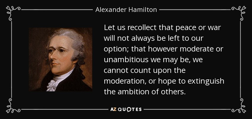 Let us recollect that peace or war will not always be left to our option; that however moderate or unambitious we may be, we cannot count upon the moderation, or hope to extinguish the ambition of others. - Alexander Hamilton
