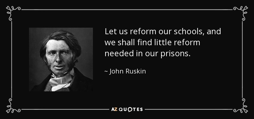 Let us reform our schools, and we shall find little reform needed in our prisons. - John Ruskin