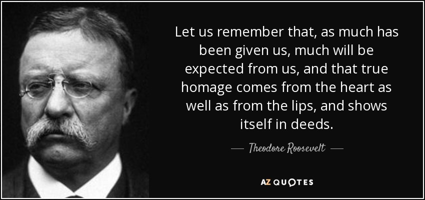 Let us remember that, as much has been given us, much will be expected from us, and that true homage comes from the heart as well as from the lips, and shows itself in deeds. - Theodore Roosevelt