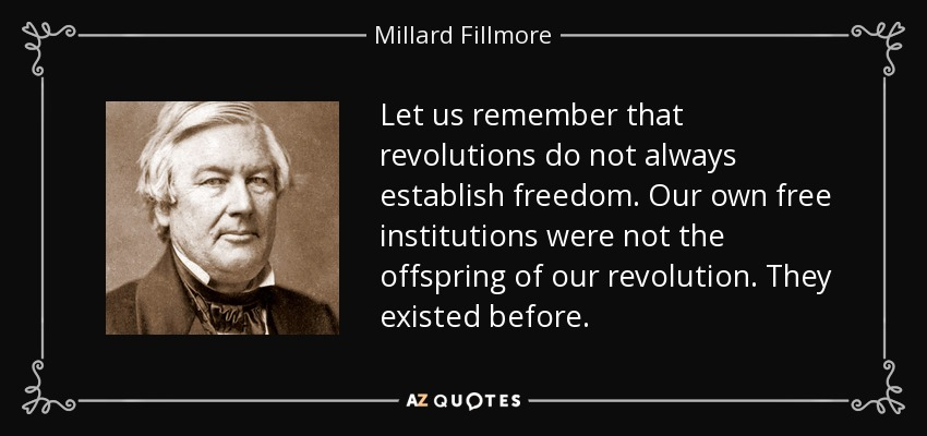 Let us remember that revolutions do not always establish freedom. Our own free institutions were not the offspring of our revolution. They existed before. - Millard Fillmore