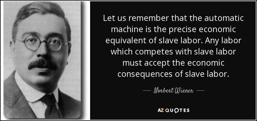 Let us remember that the automatic machine is the precise economic equivalent of slave labor. Any labor which competes with slave labor must accept the economic consequences of slave labor. - Norbert Wiener