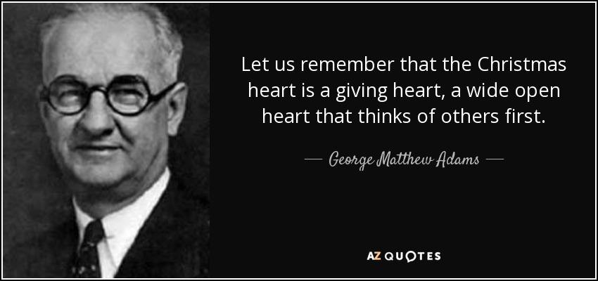 Let us remember that the Christmas heart is a giving heart, a wide open heart that thinks of others first. - George Matthew Adams