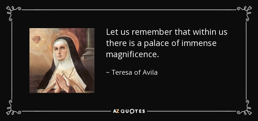 Let us remember that within us there is a palace of immense magnificence. - Teresa of Avila