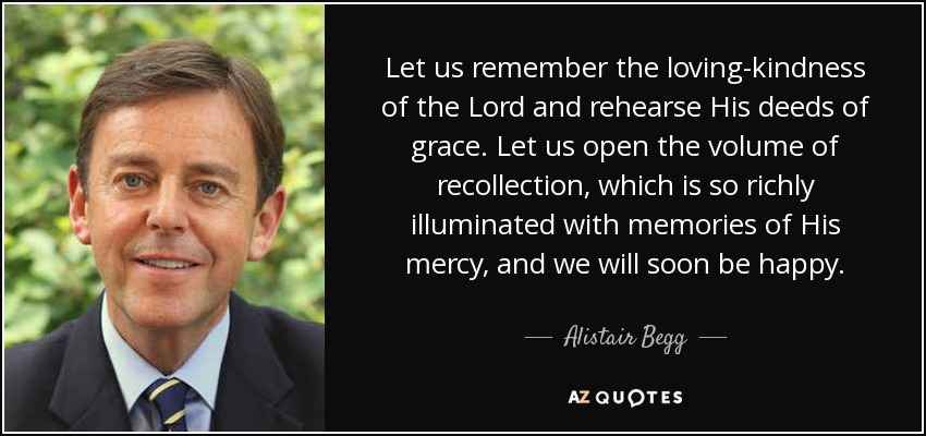 Let us remember the loving-kindness of the Lord and rehearse His deeds of grace. Let us open the volume of recollection, which is so richly illuminated with memories of His mercy, and we will soon be happy. - Alistair Begg