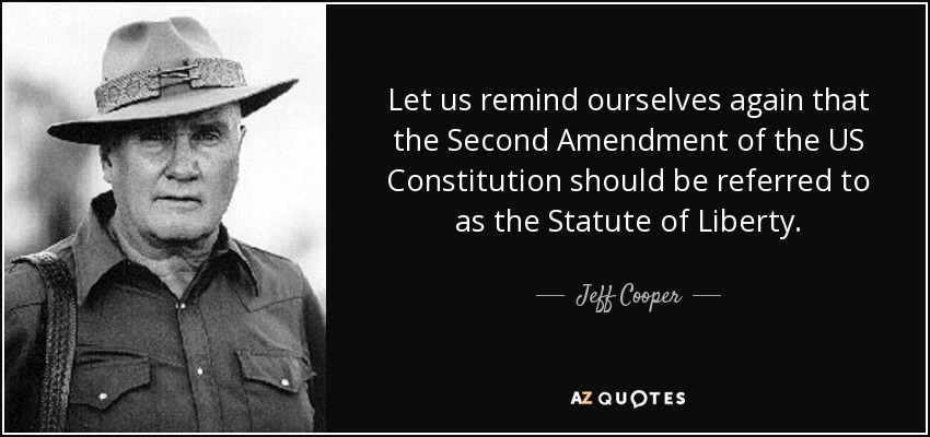Let us remind ourselves again that the Second Amendment of the US Constitution should be referred to as the Statute of Liberty. - Jeff Cooper