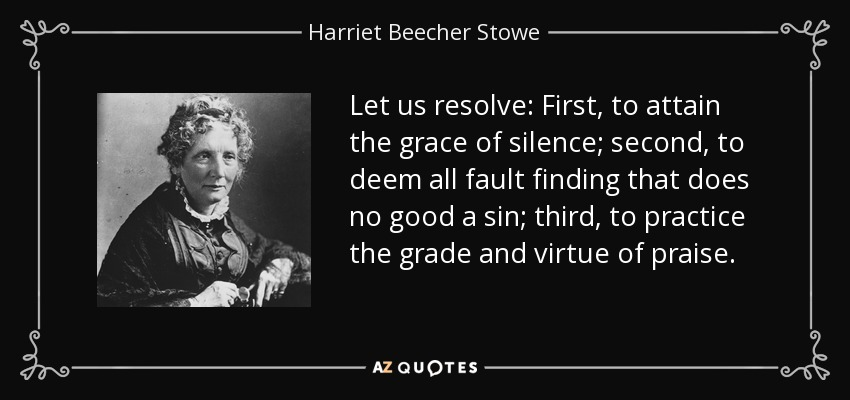 Let us resolve: First, to attain the grace of silence; second, to deem all fault finding that does no good a sin; third, to practice the grade and virtue of praise. - Harriet Beecher Stowe
