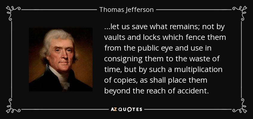 ...let us save what remains; not by vaults and locks which fence them from the public eye and use in consigning them to the waste of time, but by such a multiplication of copies, as shall place them beyond the reach of accident. - Thomas Jefferson