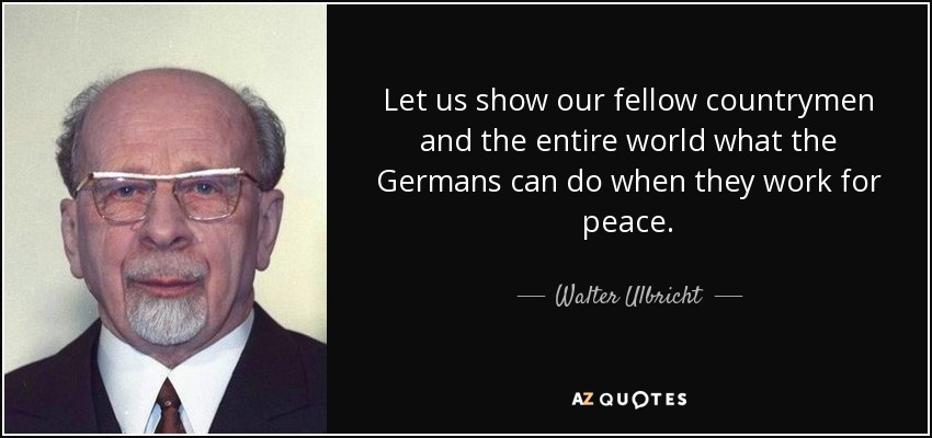 Let us show our fellow countrymen and the entire world what the Germans can do when they work for peace. - Walter Ulbricht
