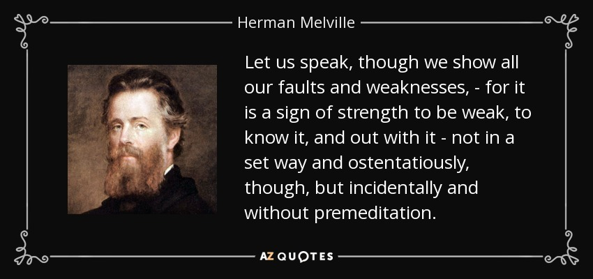 Let us speak, though we show all our faults and weaknesses, - for it is a sign of strength to be weak, to know it, and out with it - not in a set way and ostentatiously, though, but incidentally and without premeditation. - Herman Melville