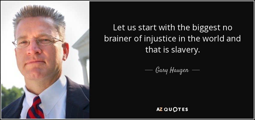 Let us start with the biggest no brainer of injustice in the world and that is slavery. - Gary Haugen