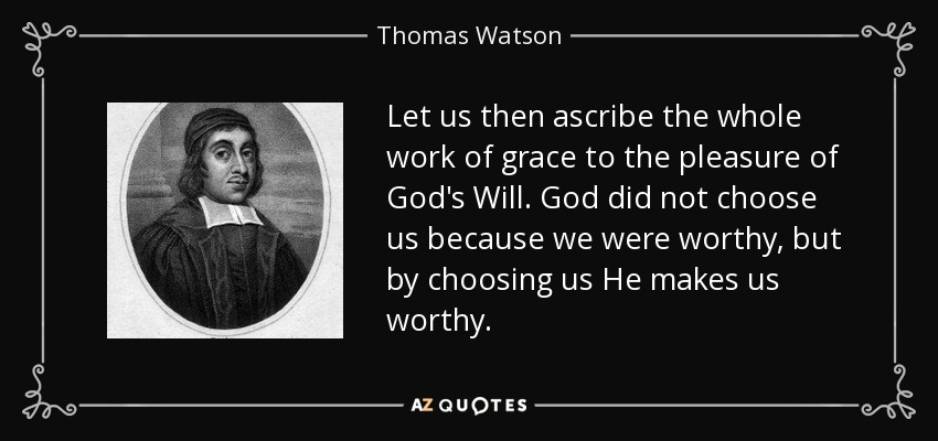 Let us then ascribe the whole work of grace to the pleasure of God's Will. God did not choose us because we were worthy, but by choosing us He makes us worthy. - Thomas Watson
