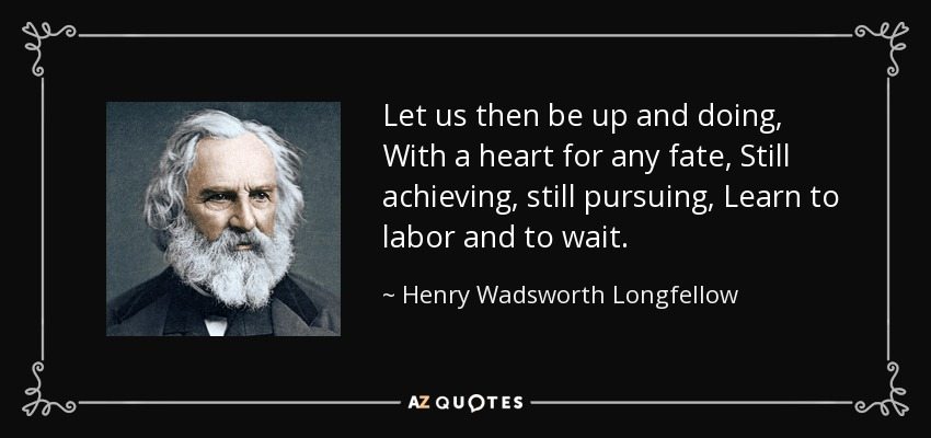 Let us then be up and doing, With a heart for any fate, Still achieving, still pursuing, Learn to labor and to wait. - Henry Wadsworth Longfellow