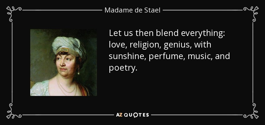 Let us then blend everything: love, religion, genius, with sunshine, perfume, music, and poetry. - Madame de Stael