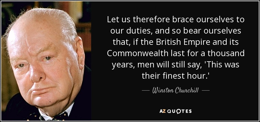 Let us therefore brace ourselves to our duties, and so bear ourselves that, if the British Empire and its Commonwealth last for a thousand years, men will still say, 'This was their finest hour.' - Winston Churchill