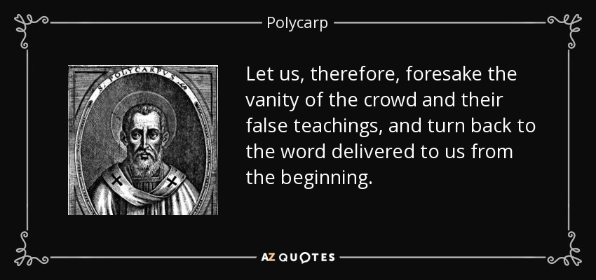 Let us, therefore, foresake the vanity of the crowd and their false teachings, and turn back to the word delivered to us from the beginning. - Polycarp