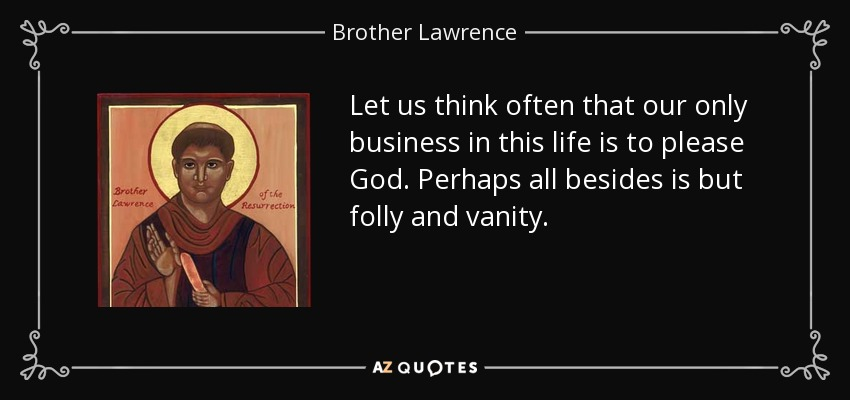 Let us think often that our only business in this life is to please God. Perhaps all besides is but folly and vanity. - Brother Lawrence