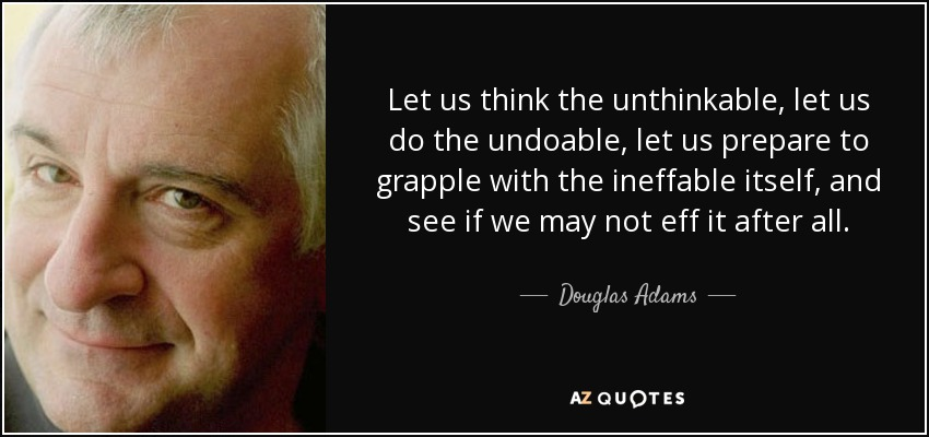 Let us think the unthinkable, let us do the undoable, let us prepare to grapple with the ineffable itself, and see if we may not eff it after all. - Douglas Adams