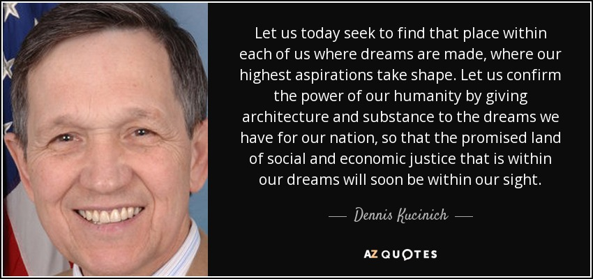 Let us today seek to find that place within each of us where dreams are made, where our highest aspirations take shape. Let us confirm the power of our humanity by giving architecture and substance to the dreams we have for our nation, so that the promised land of social and economic justice that is within our dreams will soon be within our sight. - Dennis Kucinich