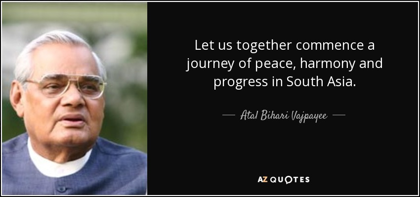 Let us together commence a journey of peace, harmony and progress in South Asia. - Atal Bihari Vajpayee