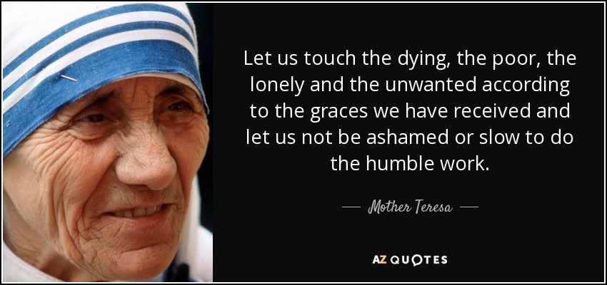 Let us touch the dying, the poor, the lonely and the unwanted according to the graces we have received and let us not be ashamed or slow to do the humble work. - Mother Teresa