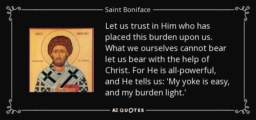 Let us trust in Him who has placed this burden upon us. What we ourselves cannot bear let us bear with the help of Christ. For He is all-powerful, and He tells us: 'My yoke is easy, and my burden light.' - Saint Boniface