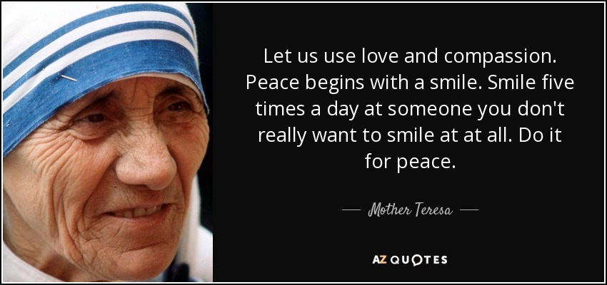 Let us use love and compassion. Peace begins with a smile. Smile five times a day at someone you don't really want to smile at at all. Do it for peace. - Mother Teresa