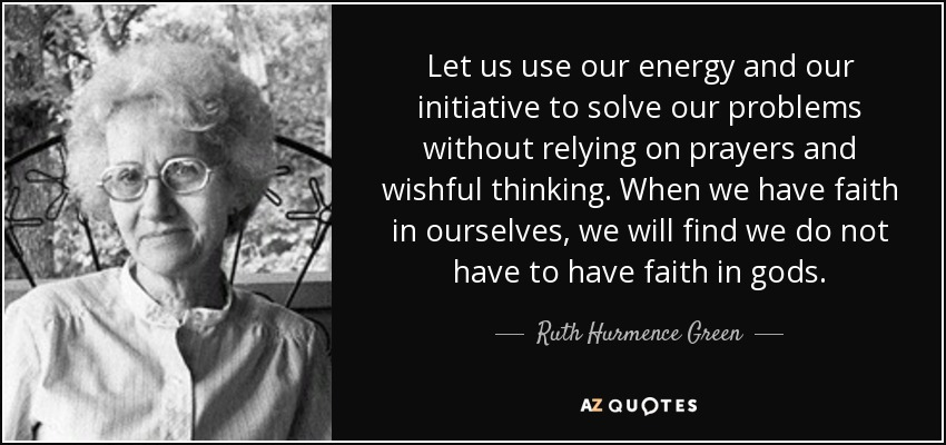 Let us use our energy and our initiative to solve our problems without relying on prayers and wishful thinking. When we have faith in ourselves, we will find we do not have to have faith in gods. - Ruth Hurmence Green