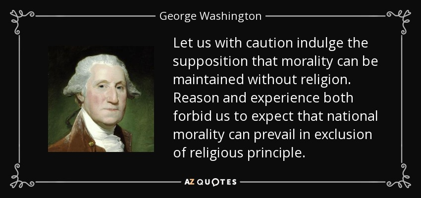 Let us with caution indulge the supposition that morality can be maintained without religion. Reason and experience both forbid us to expect that national morality can prevail in exclusion of religious principle. - George Washington
