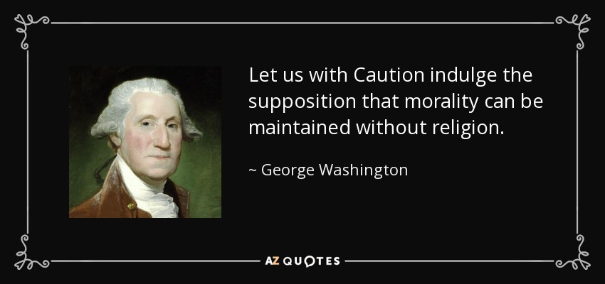 Let us with Caution indulge the supposition that morality can be maintained without religion. - George Washington
