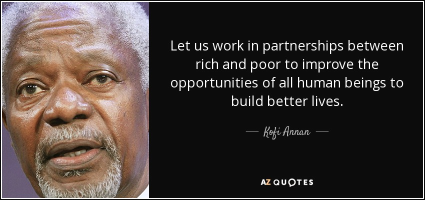 Let us work in partnerships between rich and poor to improve the opportunities of all human beings to build better lives. - Kofi Annan