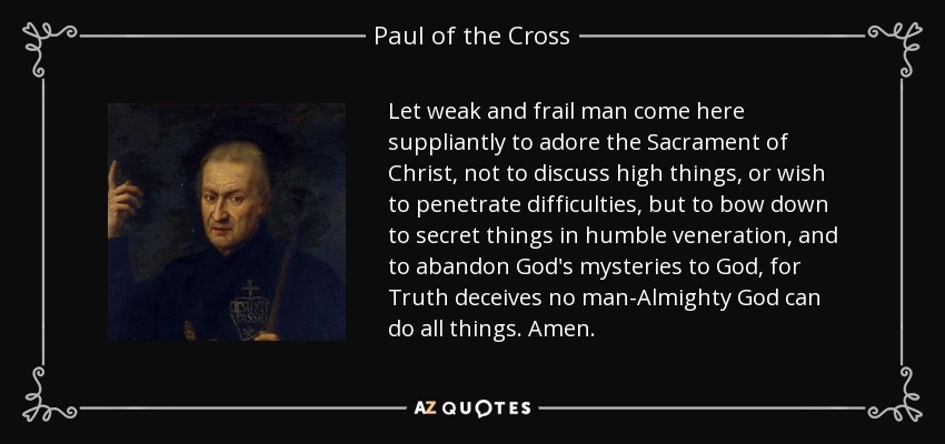 Let weak and frail man come here suppliantly to adore the Sacrament of Christ, not to discuss high things, or wish to penetrate difficulties, but to bow down to secret things in humble veneration, and to abandon God's mysteries to God, for Truth deceives no man-Almighty God can do all things. Amen. - Paul of the Cross