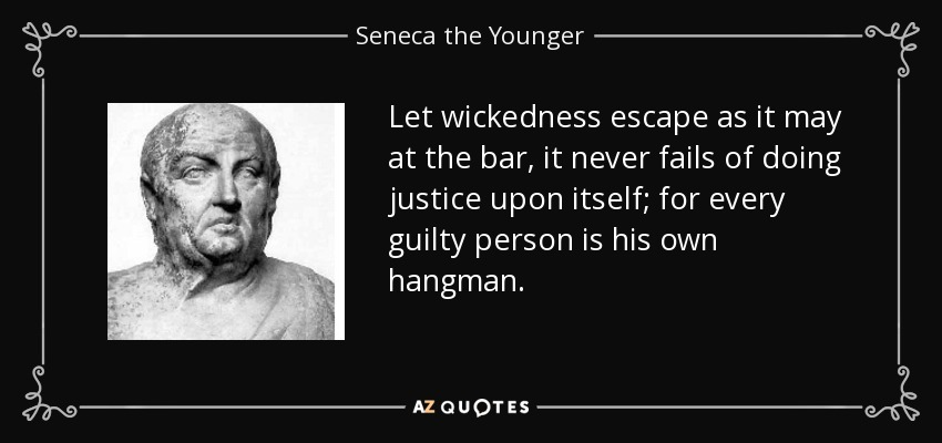 Let wickedness escape as it may at the bar, it never fails of doing justice upon itself; for every guilty person is his own hangman. - Seneca the Younger