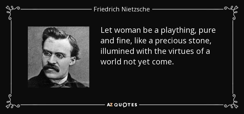 Let woman be a plaything, pure and fine, like a precious stone, illumined with the virtues of a world not yet come. - Friedrich Nietzsche