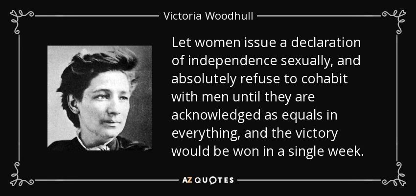 Let women issue a declaration of independence sexually, and absolutely refuse to cohabit with men until they are acknowledged as equals in everything, and the victory would be won in a single week. - Victoria Woodhull