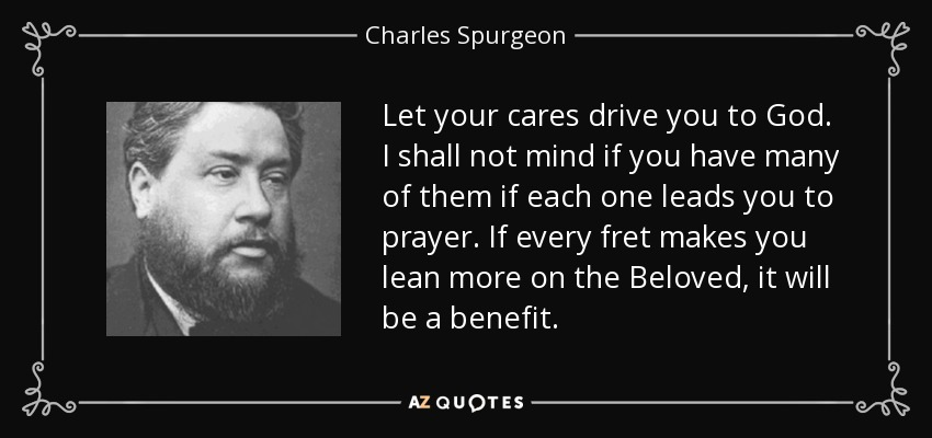 Let your cares drive you to God. I shall not mind if you have many of them if each one leads you to prayer. If every fret makes you lean more on the Beloved, it will be a benefit. - Charles Spurgeon