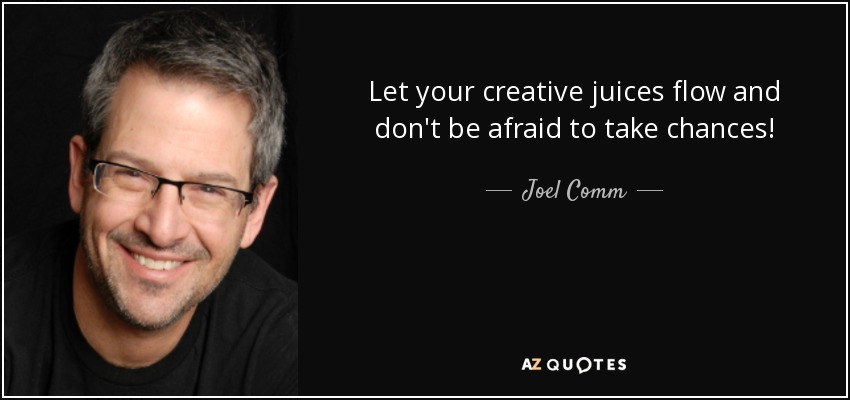Let your creative juices flow and don't be afraid to take chances! - Joel Comm