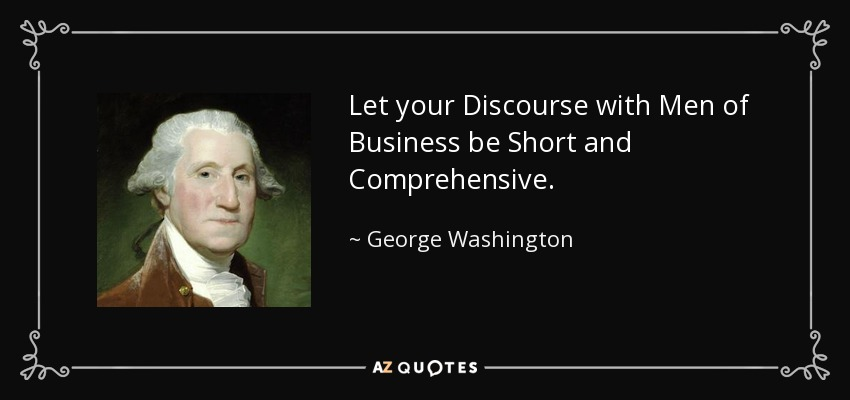 Let your Discourse with Men of Business be Short and Comprehensive. - George Washington