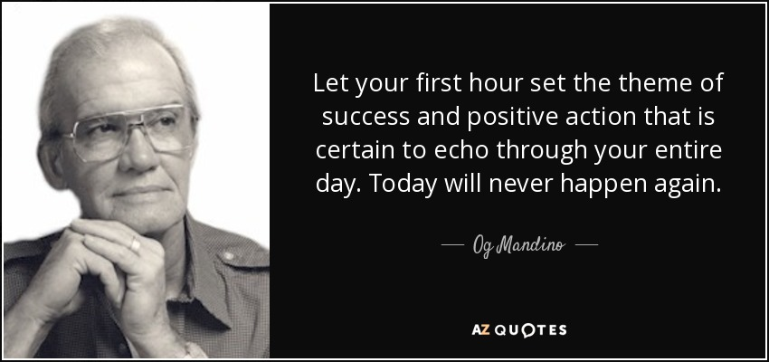 Let your first hour set the theme of success and positive action that is certain to echo through your entire day. Today will never happen again. - Og Mandino