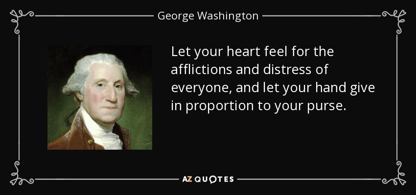 Let your heart feel for the afflictions and distress of everyone, and let your hand give in proportion to your purse. - George Washington