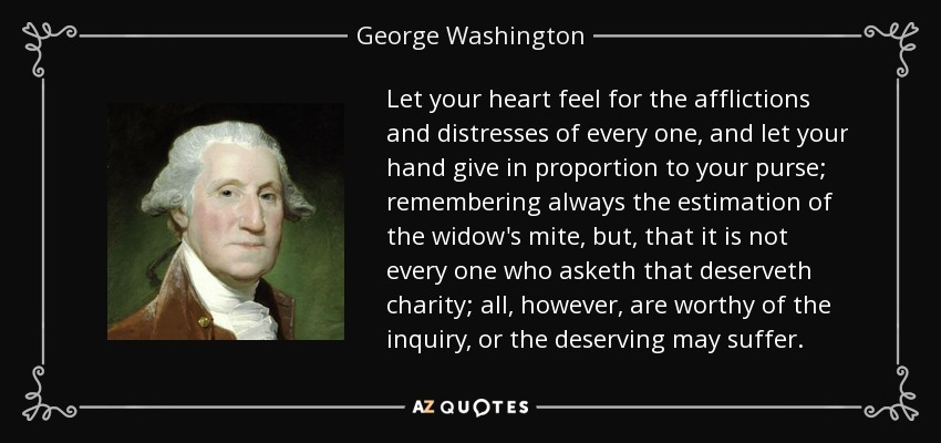 Let your heart feel for the afflictions and distresses of every one, and let your hand give in proportion to your purse; remembering always the estimation of the widow's mite, but, that it is not every one who asketh that deserveth charity; all, however, are worthy of the inquiry, or the deserving may suffer. - George Washington