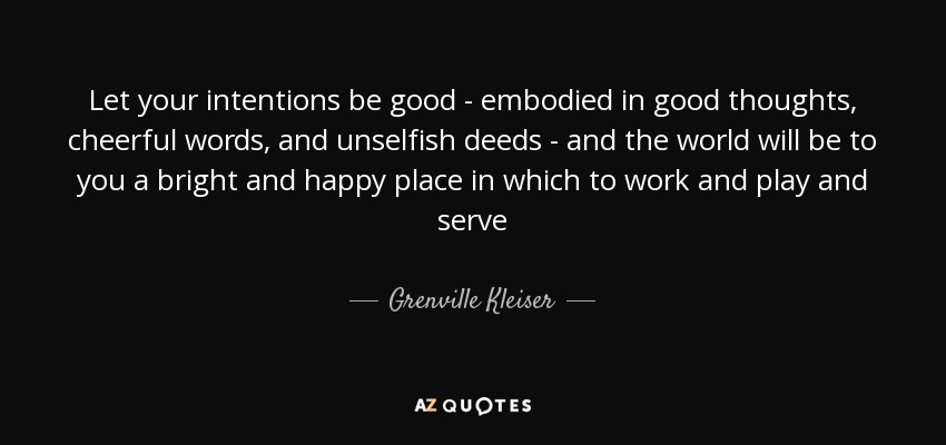 Let your intentions be good - embodied in good thoughts, cheerful words, and unselfish deeds - and the world will be to you a bright and happy place in which to work and play and serve - Grenville Kleiser