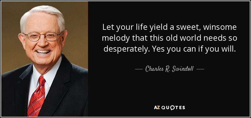 Let your life yield a sweet, winsome melody that this old world needs so desperately. Yes you can if you will. - Charles R. Swindoll