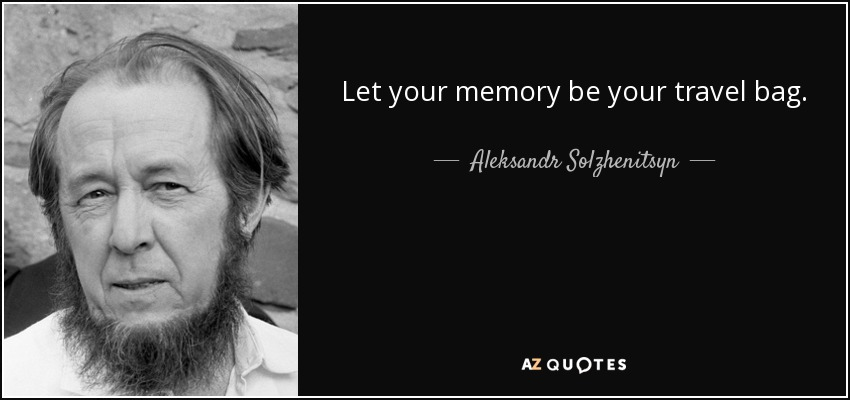 Let your memory be your travel bag. - Aleksandr Solzhenitsyn