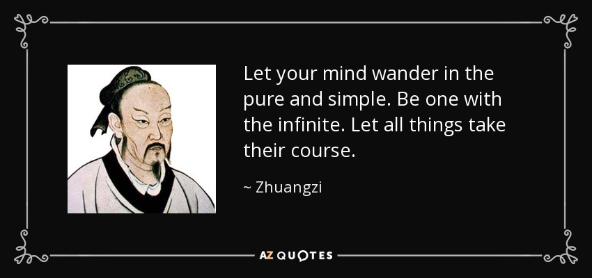 Let your mind wander in the pure and simple. Be one with the infinite. Let all things take their course. - Zhuangzi