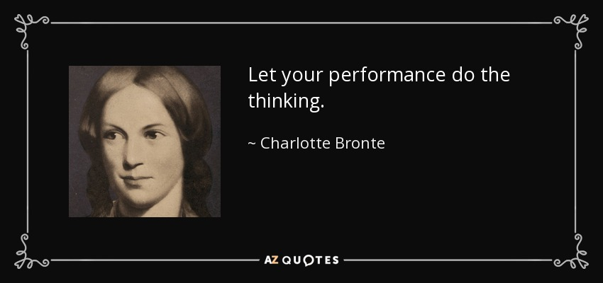 Let your performance do the thinking. - Charlotte Bronte