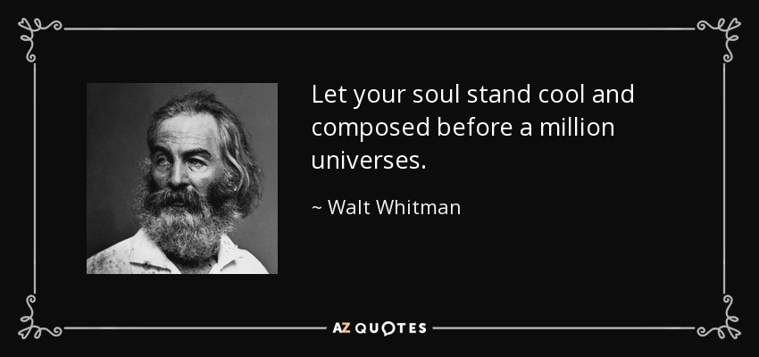 Let your soul stand cool and composed before a million universes. - Walt Whitman