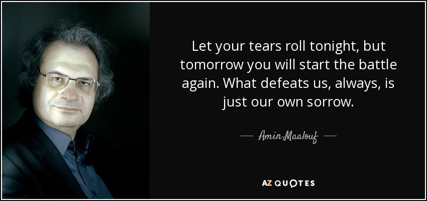 Let your tears roll tonight, but tomorrow you will start the battle again. What defeats us, always, is just our own sorrow. - Amin Maalouf