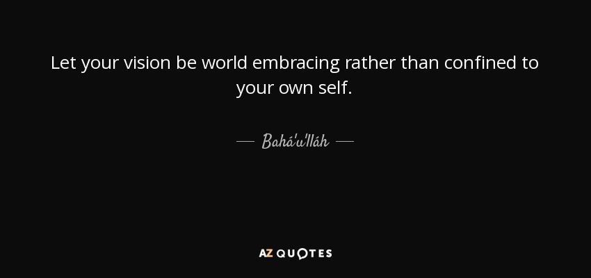 Let your vision be world embracing rather than confined to your own self. - Bahá'u'lláh