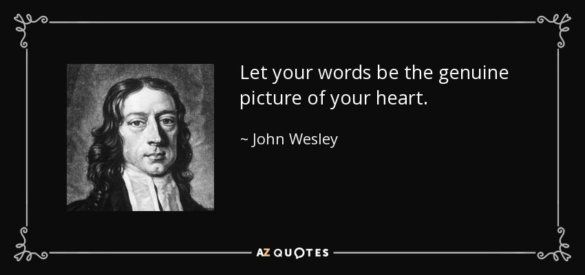 Let your words be the genuine picture of your heart. - John Wesley